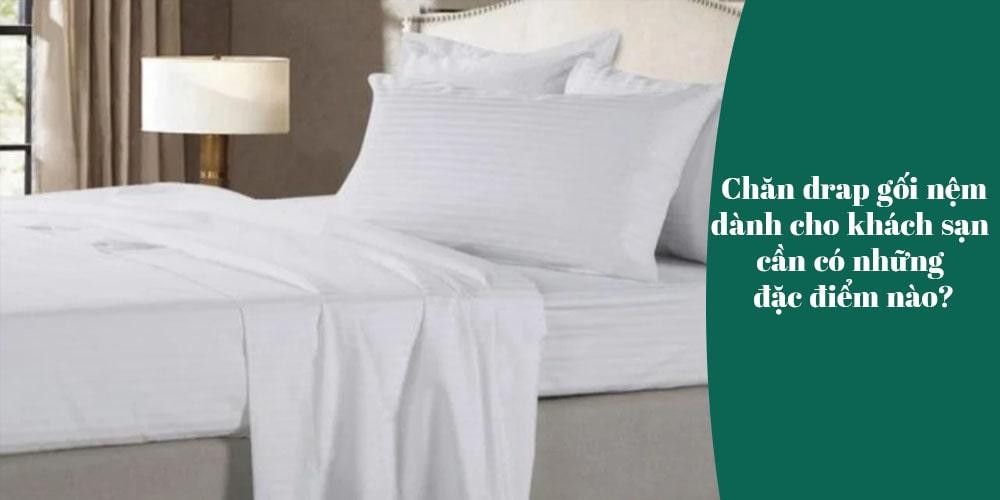 Chăn drap gối nệm dành cho khách sạn cần có những đặc điểm nào?